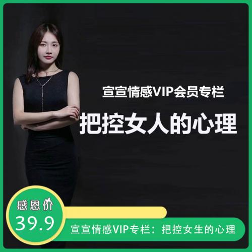 宣宣情感VIP专栏:把控女生的心理 只有懂得女人的心理 才能更好的追求她 视频教程(完整版)